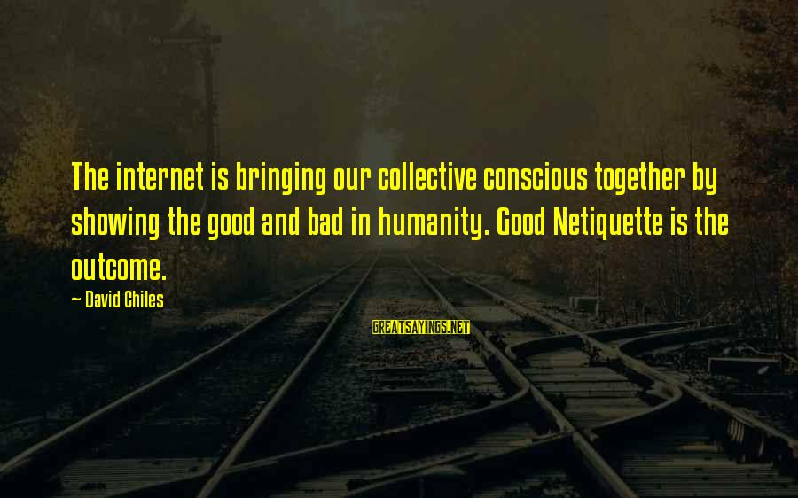 Bad Etiquette Sayings By David Chiles: The internet is bringing our collective conscious together by showing the good and bad in