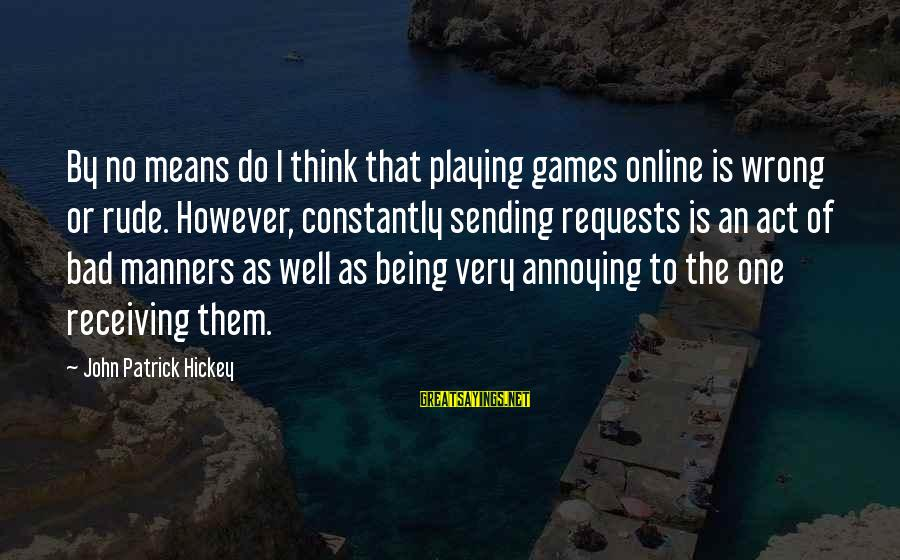 Bad Etiquette Sayings By John Patrick Hickey: By no means do I think that playing games online is wrong or rude. However,