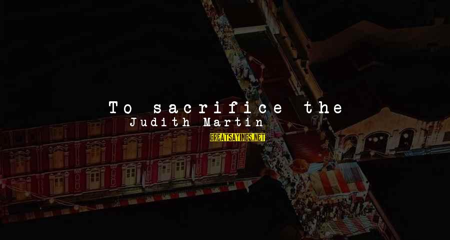 Bad Etiquette Sayings By Judith Martin: To sacrifice the principles of manners, which require compassion and respect, and bat people over