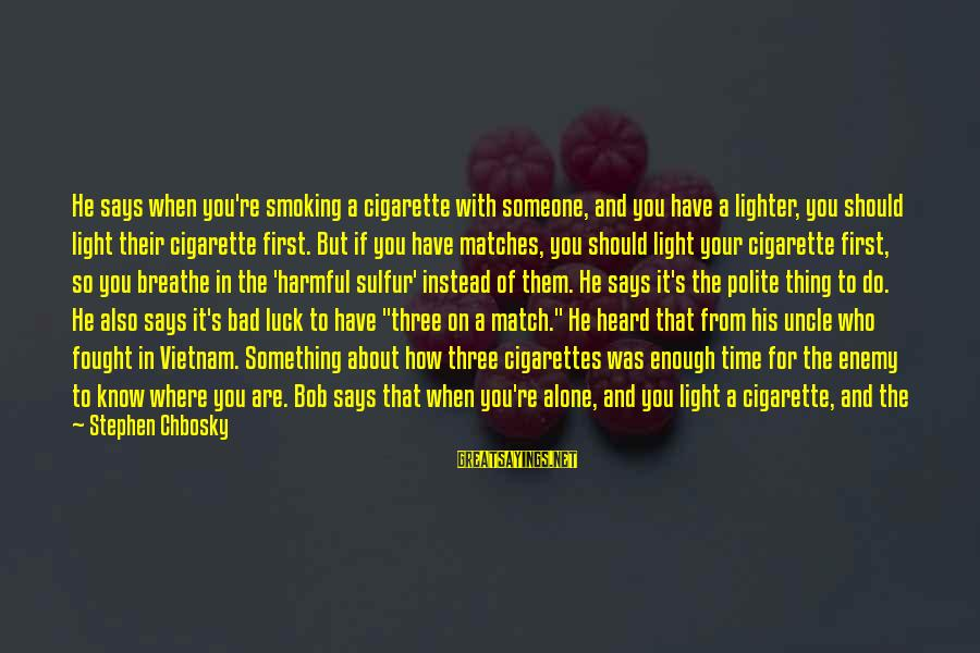 Bad Etiquette Sayings By Stephen Chbosky: He says when you're smoking a cigarette with someone, and you have a lighter, you