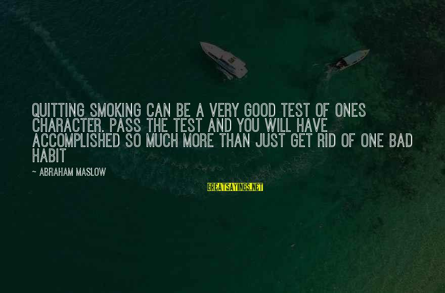 Bad Habit Sayings By Abraham Maslow: Quitting smoking can be a very good test of ones character. Pass the test and