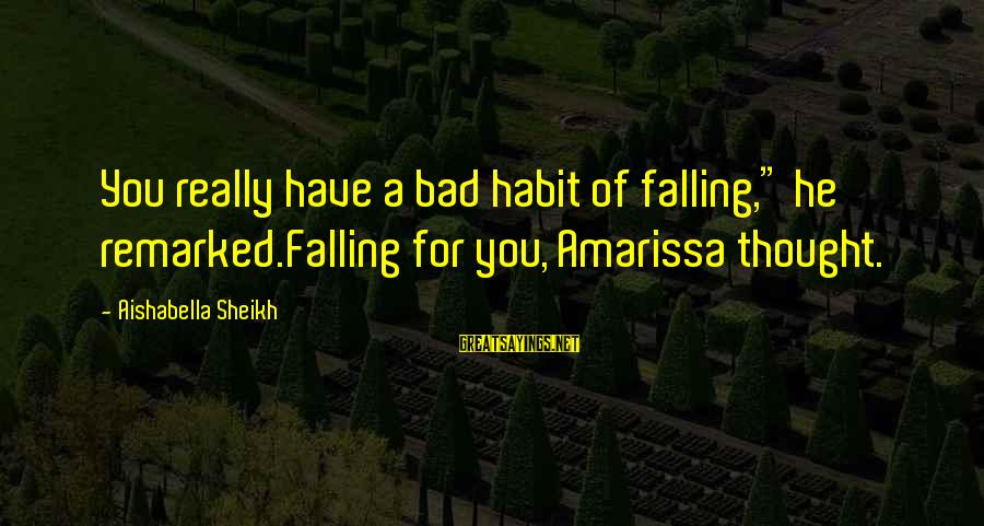 """Bad Habit Sayings By Aishabella Sheikh: You really have a bad habit of falling,"""" he remarked.Falling for you, Amarissa thought."""