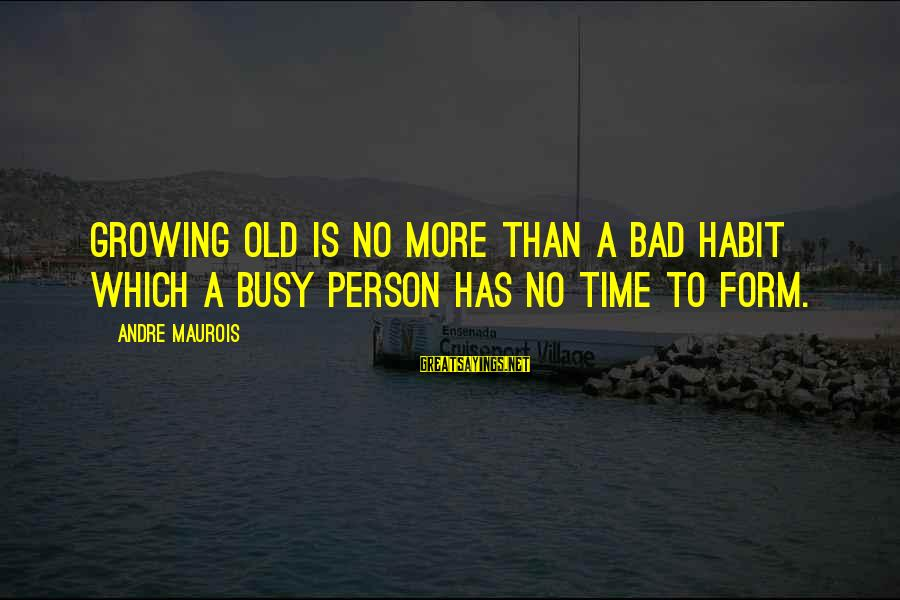 Bad Habit Sayings By Andre Maurois: Growing old is no more than a bad habit which a busy person has no