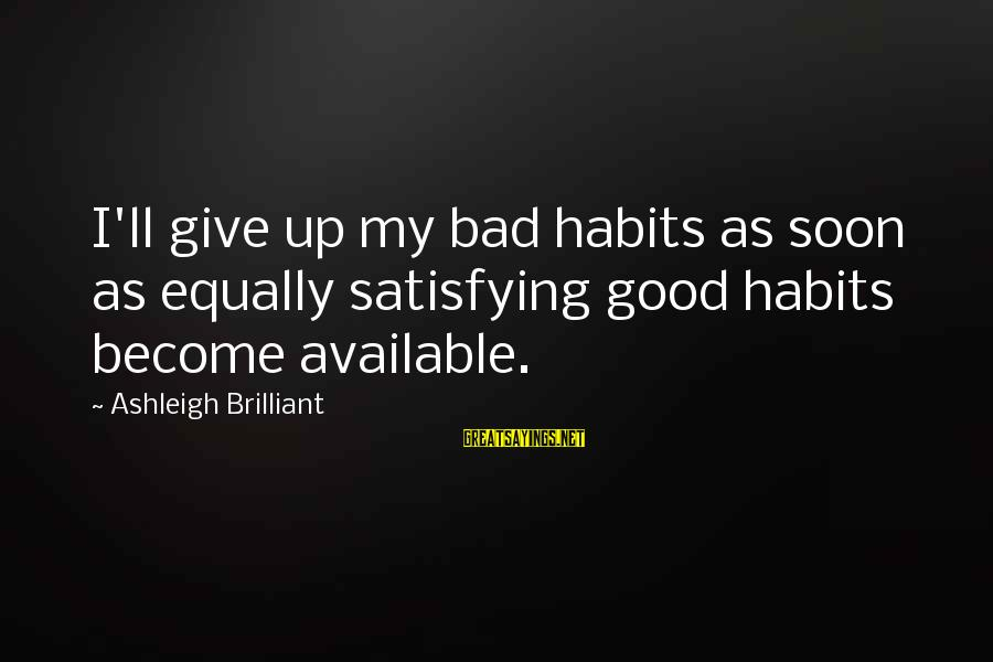 Bad Habit Sayings By Ashleigh Brilliant: I'll give up my bad habits as soon as equally satisfying good habits become available.