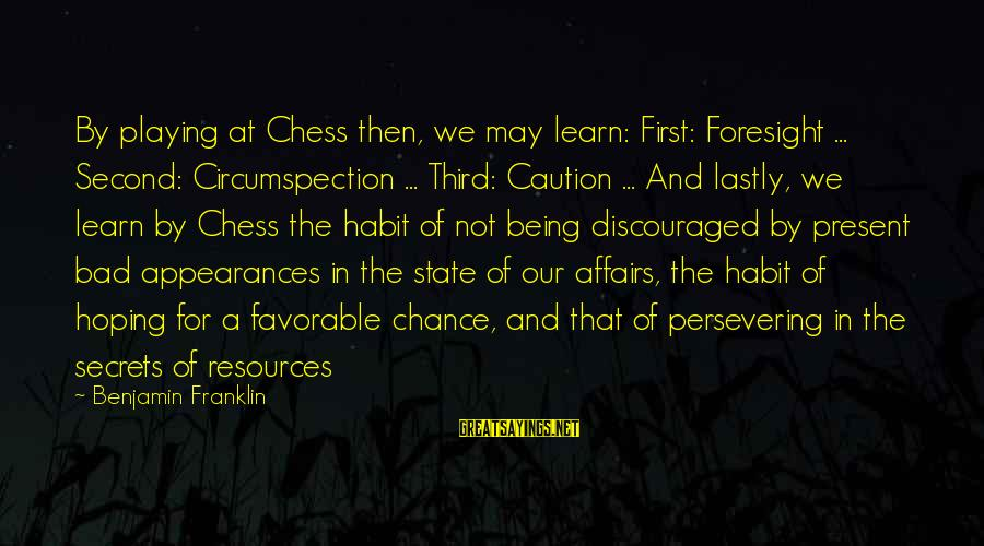 Bad Habit Sayings By Benjamin Franklin: By playing at Chess then, we may learn: First: Foresight ... Second: Circumspection ... Third: