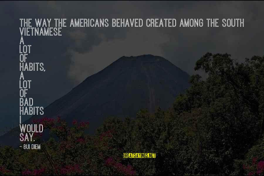 Bad Habit Sayings By Bui Diem: The way the Americans behaved created among the South Vietnamese a lot of habits, a