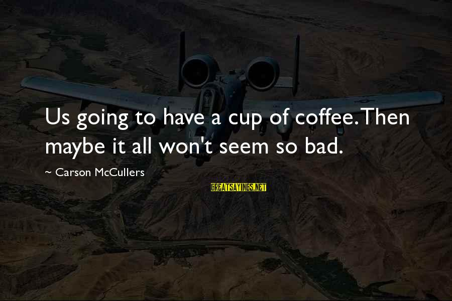 Bad Habit Sayings By Carson McCullers: Us going to have a cup of coffee. Then maybe it all won't seem so