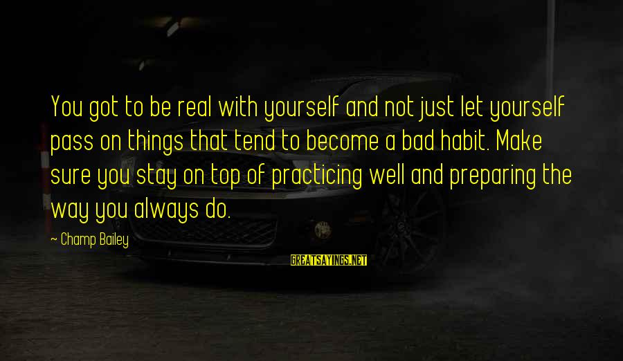 Bad Habit Sayings By Champ Bailey: You got to be real with yourself and not just let yourself pass on things