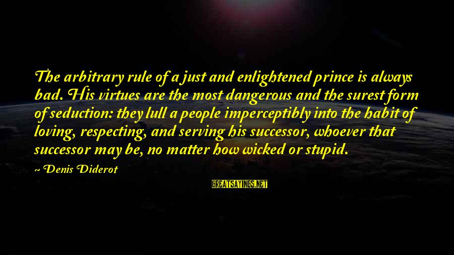 Bad Habit Sayings By Denis Diderot: The arbitrary rule of a just and enlightened prince is always bad. His virtues are