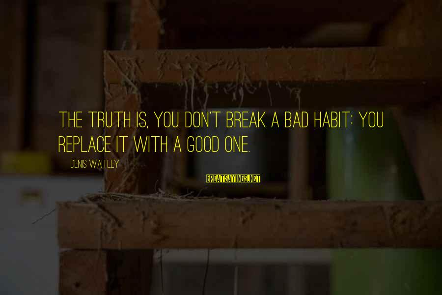Bad Habit Sayings By Denis Waitley: The truth is, you don't break a bad habit; you replace it with a good