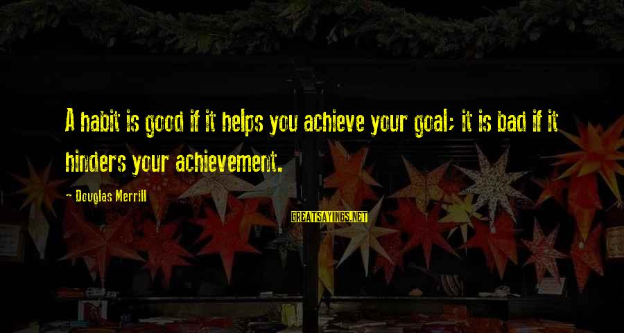 Bad Habit Sayings By Douglas Merrill: A habit is good if it helps you achieve your goal; it is bad if