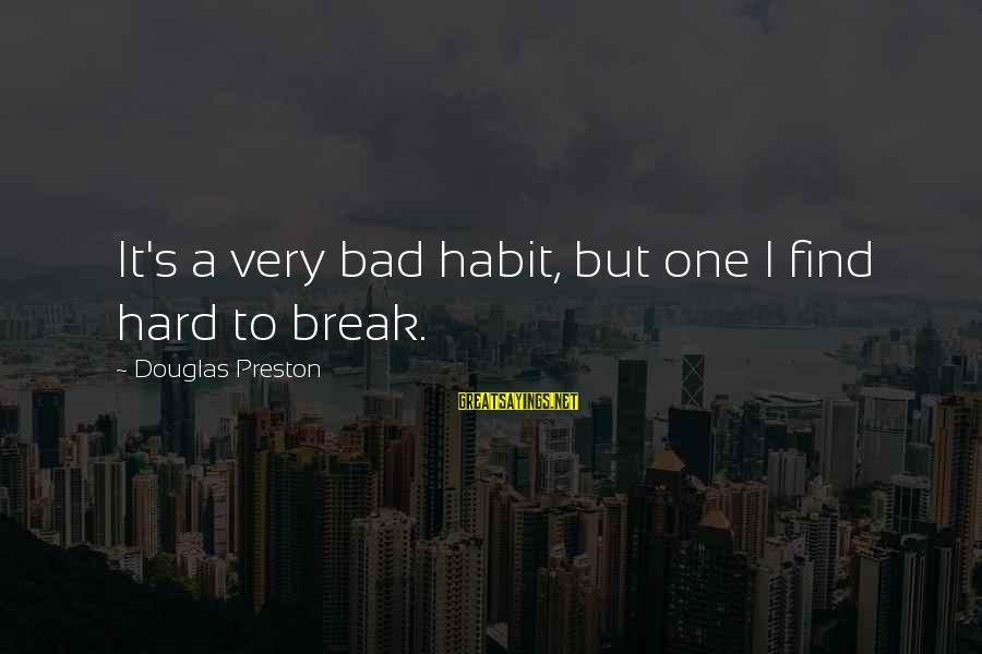 Bad Habit Sayings By Douglas Preston: It's a very bad habit, but one I find hard to break.