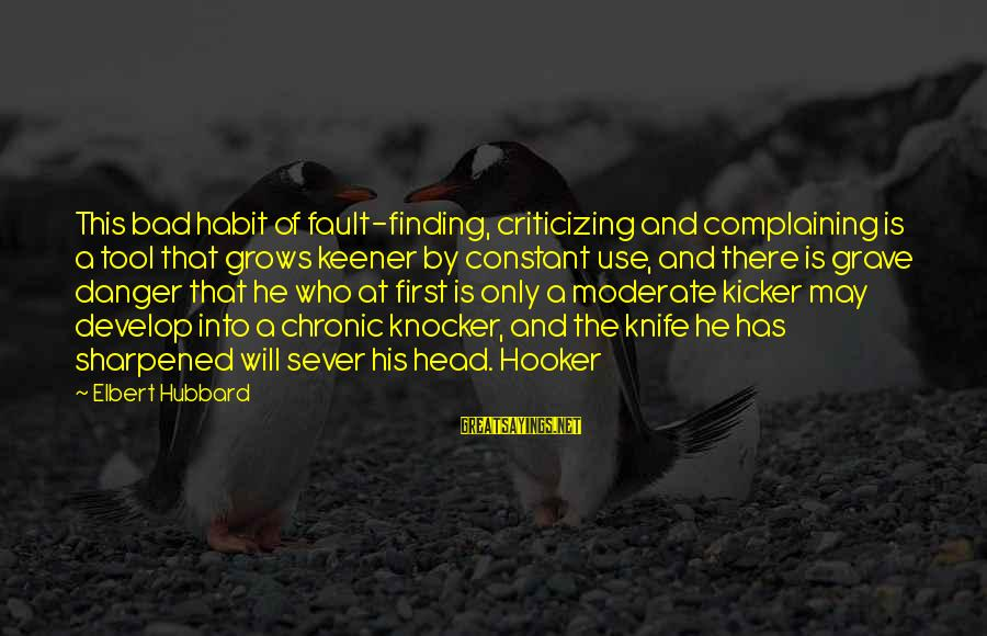 Bad Habit Sayings By Elbert Hubbard: This bad habit of fault-finding, criticizing and complaining is a tool that grows keener by