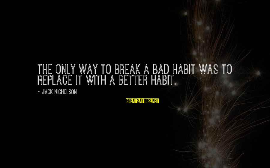Bad Habit Sayings By Jack Nicholson: The only way to break a bad habit was to replace it with a better