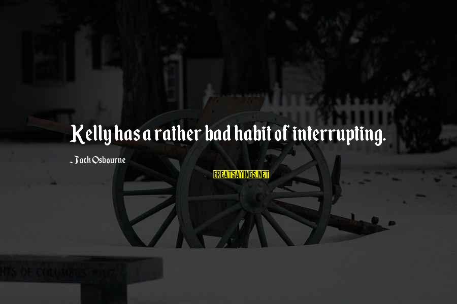 Bad Habit Sayings By Jack Osbourne: Kelly has a rather bad habit of interrupting.