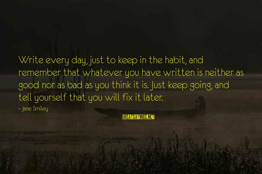 Bad Habit Sayings By Jane Smiley: Write every day, just to keep in the habit, and remember that whatever you have