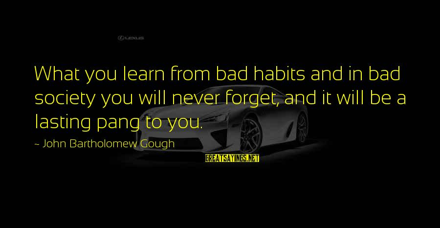 Bad Habit Sayings By John Bartholomew Gough: What you learn from bad habits and in bad society you will never forget, and