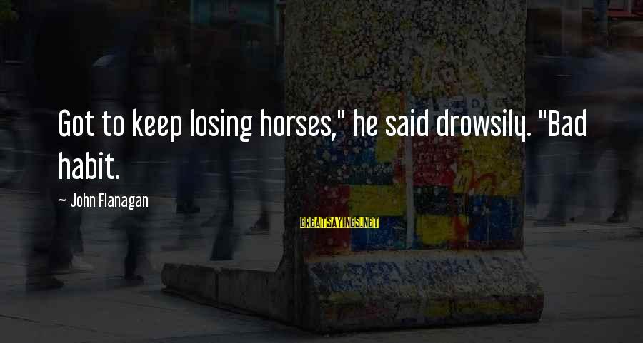 "Bad Habit Sayings By John Flanagan: Got to keep losing horses,"" he said drowsily. ""Bad habit."