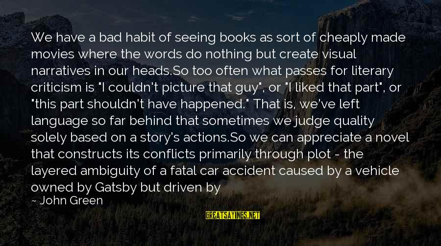 Bad Habit Sayings By John Green: We have a bad habit of seeing books as sort of cheaply made movies where