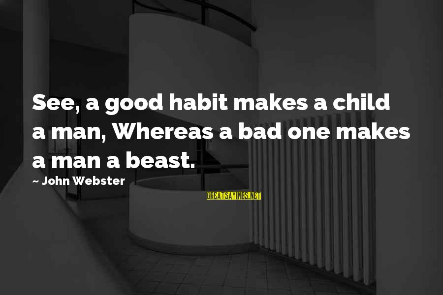 Bad Habit Sayings By John Webster: See, a good habit makes a child a man, Whereas a bad one makes a