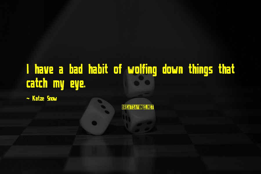 Bad Habit Sayings By Katze Snow: I have a bad habit of wolfing down things that catch my eye.