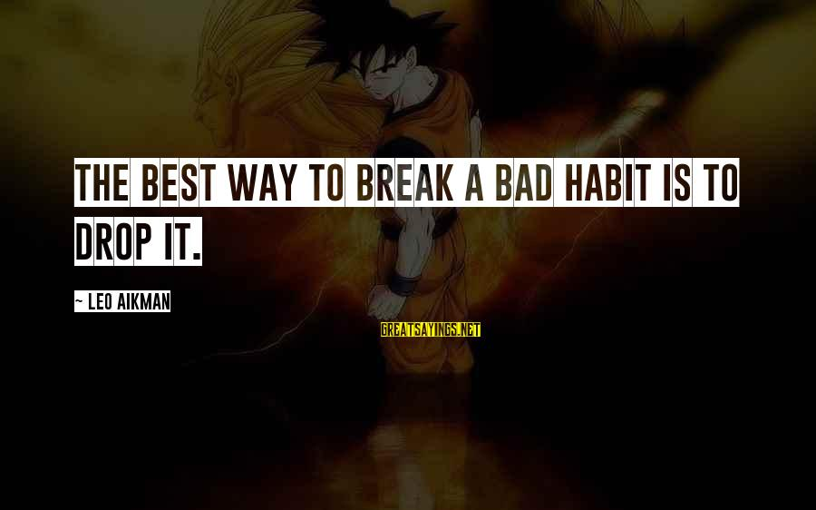 Bad Habit Sayings By Leo Aikman: The best way to break a bad habit is to drop it.