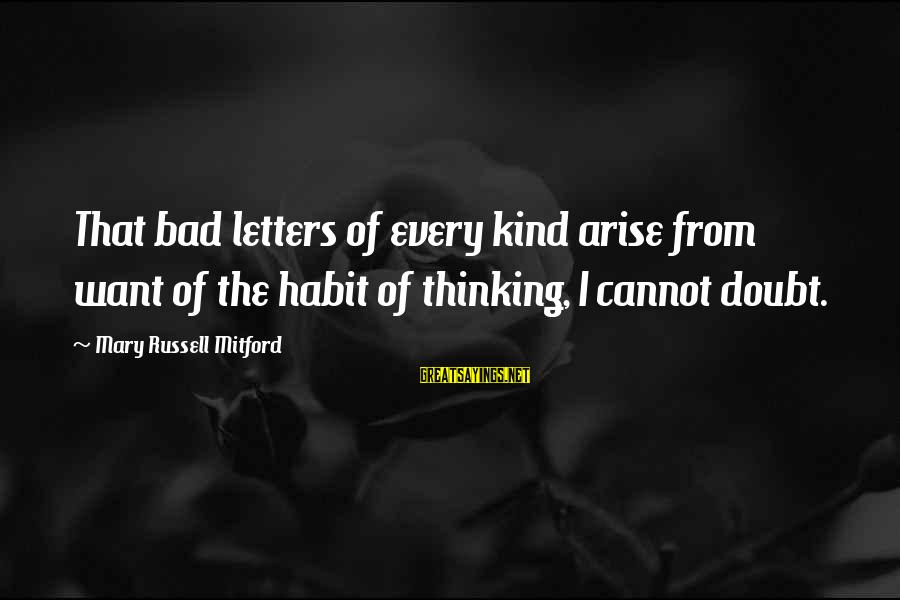 Bad Habit Sayings By Mary Russell Mitford: That bad letters of every kind arise from want of the habit of thinking, I