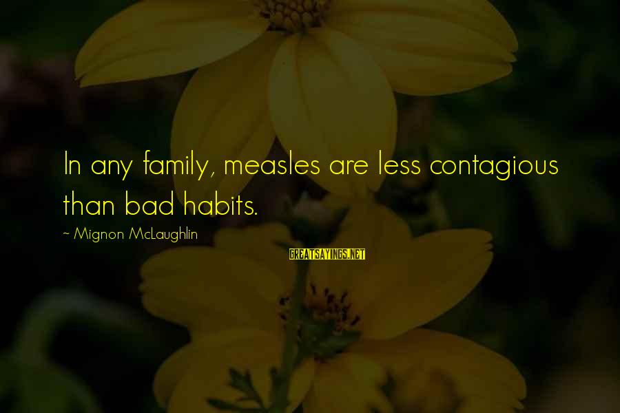 Bad Habit Sayings By Mignon McLaughlin: In any family, measles are less contagious than bad habits.