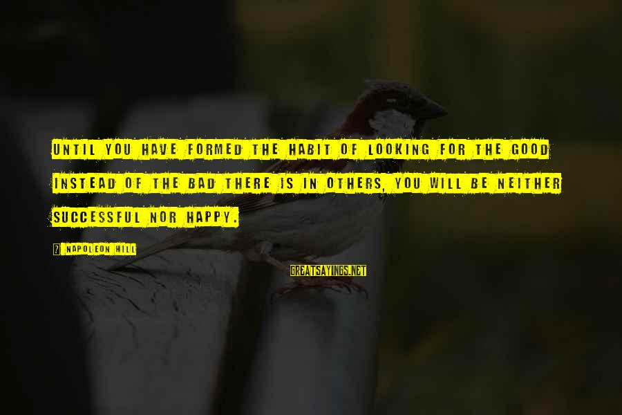 Bad Habit Sayings By Napoleon Hill: Until you have formed the habit of looking for the good instead of the bad
