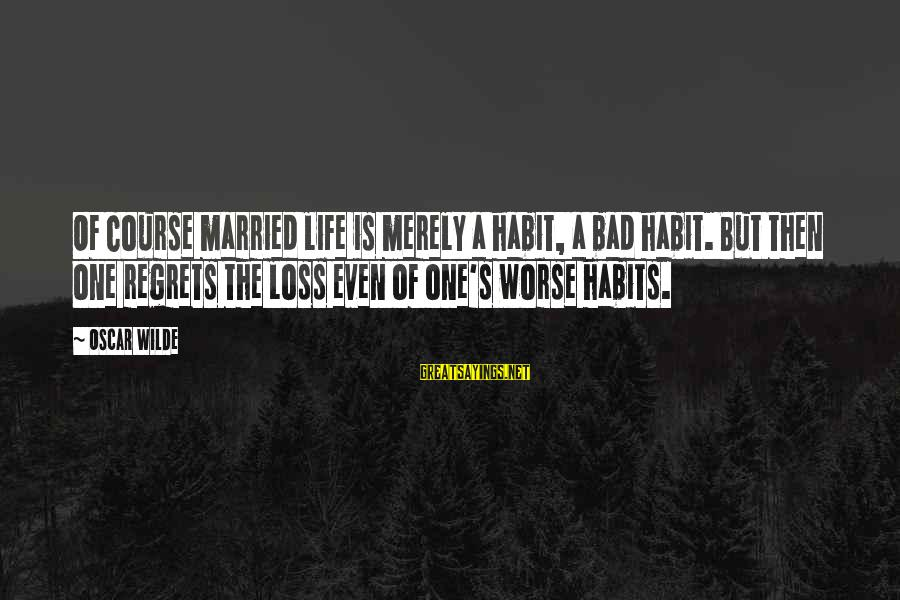 Bad Habit Sayings By Oscar Wilde: Of course married life is merely a habit, a bad habit. But then one regrets