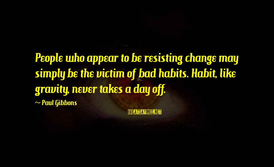 Bad Habit Sayings By Paul Gibbons: People who appear to be resisting change may simply be the victim of bad habits.