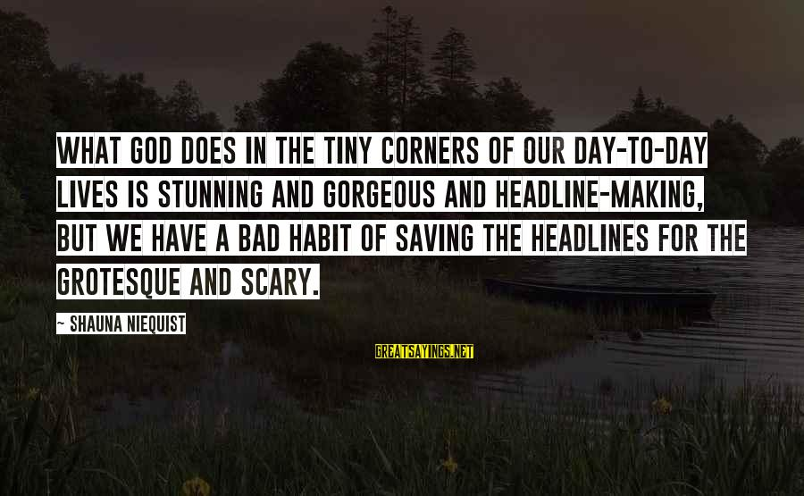 Bad Habit Sayings By Shauna Niequist: What God does in the tiny corners of our day-to-day lives is stunning and gorgeous