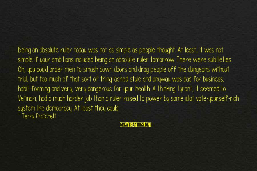 Bad Habit Sayings By Terry Pratchett: Being an absolute ruler today was not as simple as people thought. At least, it