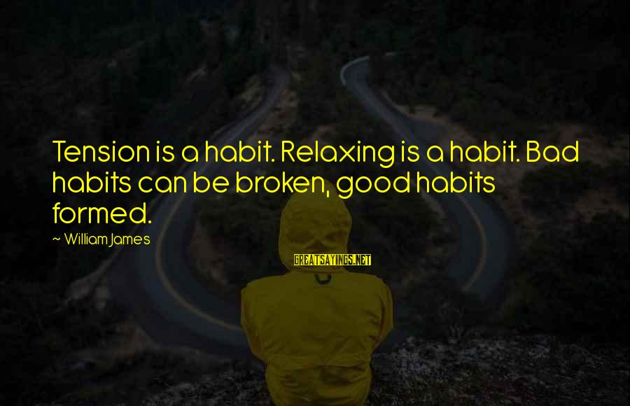 Bad Habit Sayings By William James: Tension is a habit. Relaxing is a habit. Bad habits can be broken, good habits