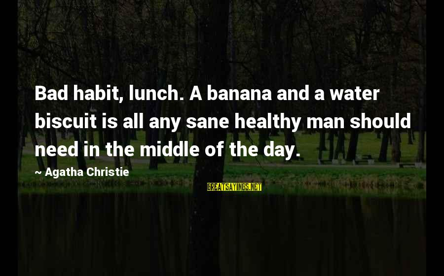 Bad Lifestyle Sayings By Agatha Christie: Bad habit, lunch. A banana and a water biscuit is all any sane healthy man