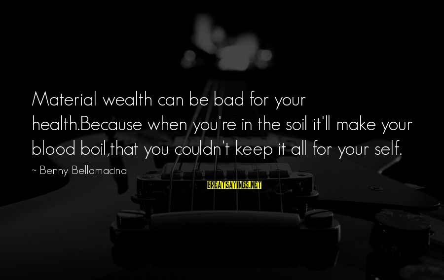 Bad Lifestyle Sayings By Benny Bellamacina: Material wealth can be bad for your health.Because when you're in the soil it'll make