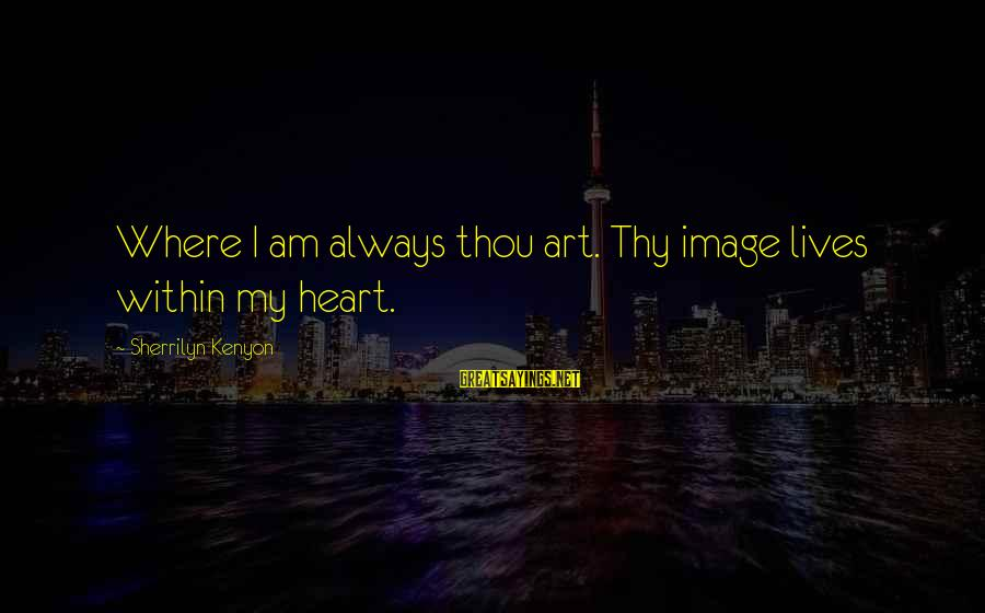 Bad Lifestyle Sayings By Sherrilyn Kenyon: Where I am always thou art. Thy image lives within my heart.
