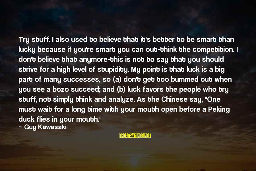 Bad Parent Relationship Sayings By Guy Kawasaki: Try stuff. I also used to believe that it's better to be smart than lucky