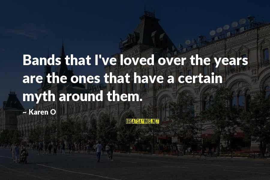 Bad Parent Relationship Sayings By Karen O: Bands that I've loved over the years are the ones that have a certain myth