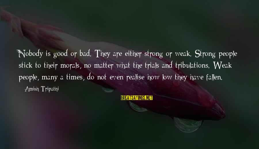 Bad Times Inspirational Sayings By Amish Tripathi: Nobody is good or bad. They are either strong or weak. Strong people stick to