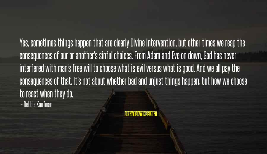 Bad Times Inspirational Sayings By Debbie Kaufman: Yes, sometimes things happen that are clearly Divine intervention, but other times we reap the
