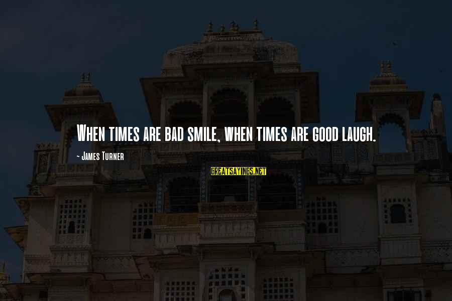 Bad Times Inspirational Sayings By James Turner: When times are bad smile, when times are good laugh.