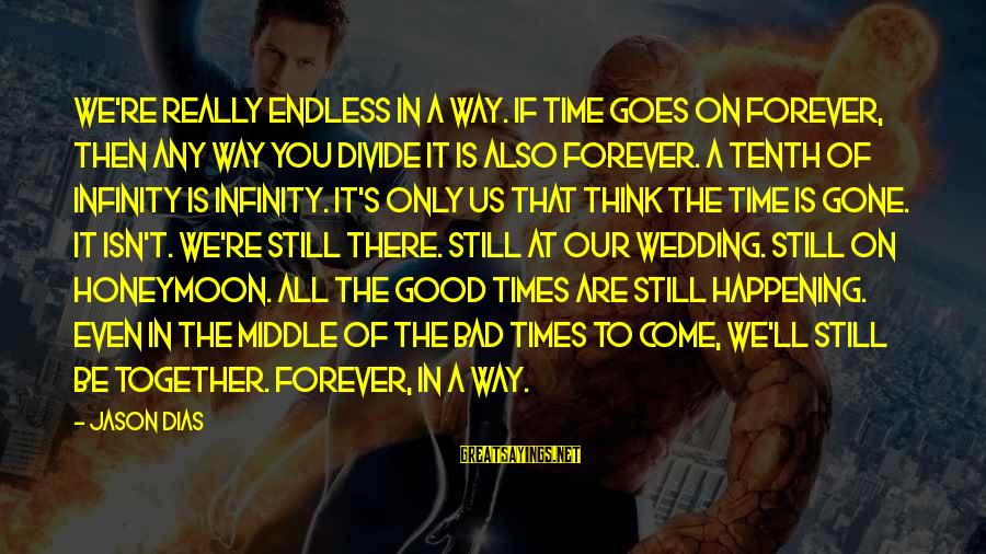 Bad Times Inspirational Sayings By Jason Dias: We're really endless in a way. If time goes on forever, then any way you