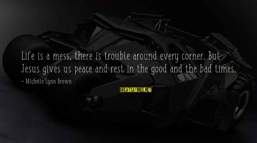 Bad Times Inspirational Sayings By Michelle Lynn Brown: Life is a mess, there is trouble around every corner. But Jesus gives us peace