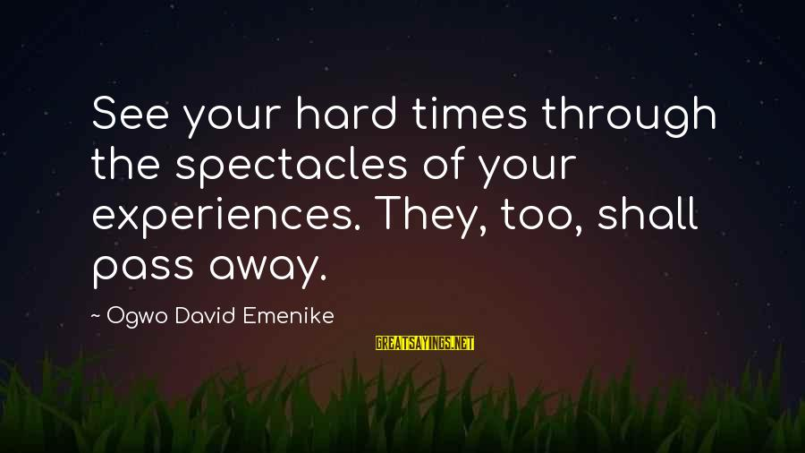 Bad Times Inspirational Sayings By Ogwo David Emenike: See your hard times through the spectacles of your experiences. They, too, shall pass away.