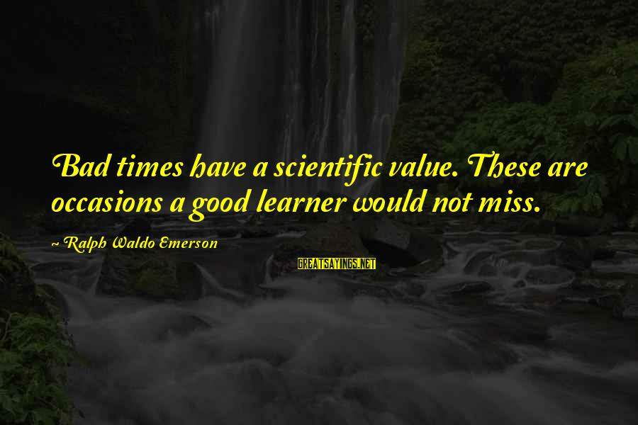 Bad Times Inspirational Sayings By Ralph Waldo Emerson: Bad times have a scientific value. These are occasions a good learner would not miss.