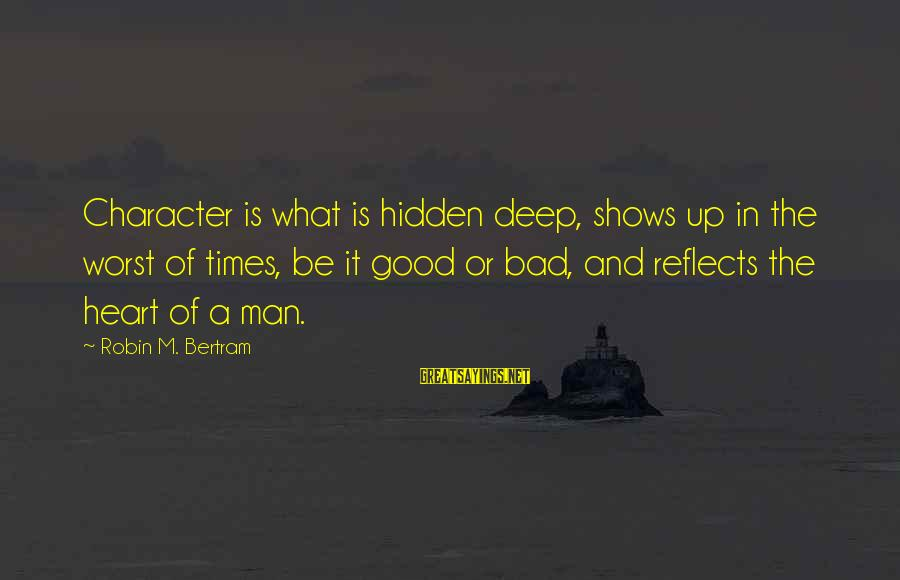 Bad Times Inspirational Sayings By Robin M. Bertram: Character is what is hidden deep, shows up in the worst of times, be it