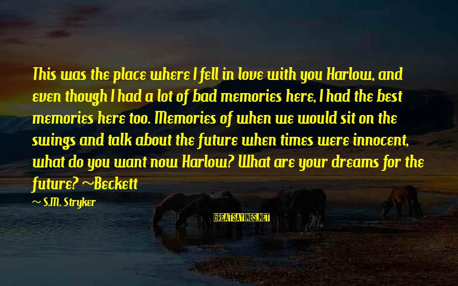 Bad Times Inspirational Sayings By S.M. Stryker: This was the place where I fell in love with you Harlow, and even though