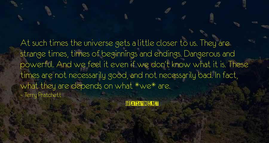 Bad Times Inspirational Sayings By Terry Pratchett: At such times the universe gets a little closer to us. They are strange times,
