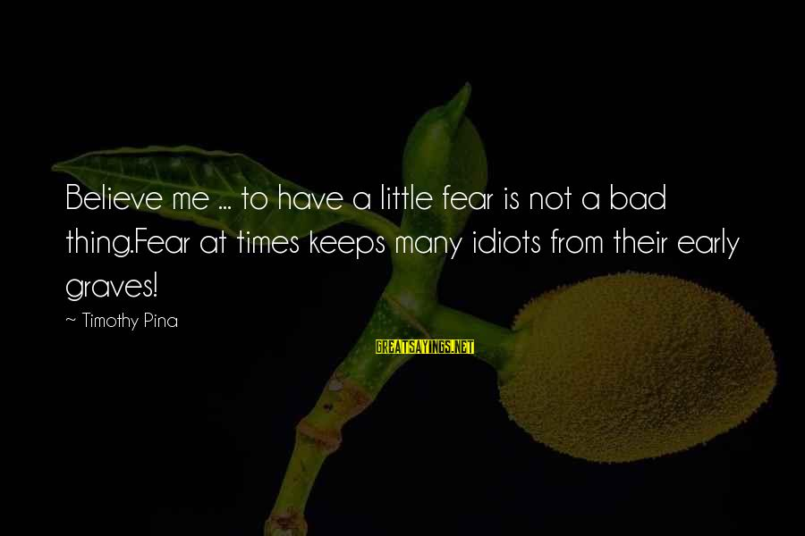 Bad Times Inspirational Sayings By Timothy Pina: Believe me ... to have a little fear is not a bad thing.Fear at times